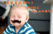 【鱼爸鱼妈来pk】如何矫正孩子的坏脾气?